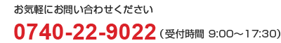 0740-22-9022(受付時間 9:00~17:30)